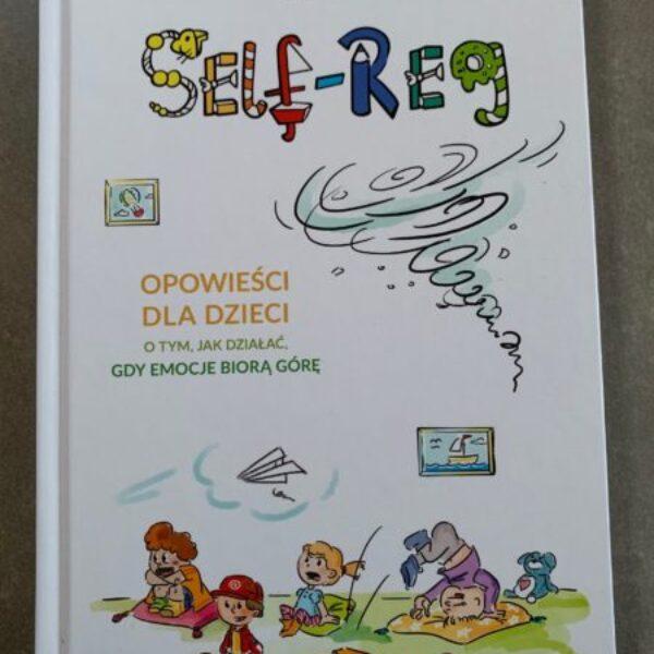 Self – reg. Opowieści dla dzieci otym, jak działać, gdyemocje biorą górę.